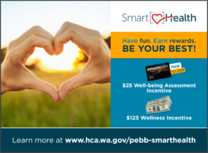 A poster featuring two hands forming a heart and the text: Smart Health, have fun, earn rewards, be your best! 25$ well-being assessment incentive, $125 wellness incentive. Learn more at www.hca.wa.gov/pebb-smarthealth.