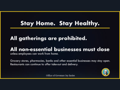 Announcement reading: Stay Home. Stay Healthy. All gatherings are prohibited. All non-essential businesses must close unless employees can work from home. Grocery stores, pharmacies, banks, and other essential businesses may stay open. Rataurants can continue to offer take-out and delivery. Office of Governor Jay Inslee.